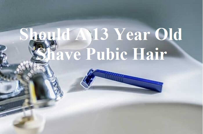 Should A 13 Year Old Shave Pubic Hair